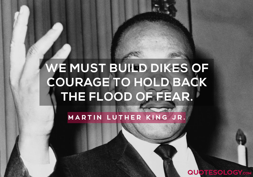 We must build dikes of courage to hold back the flood of fear.