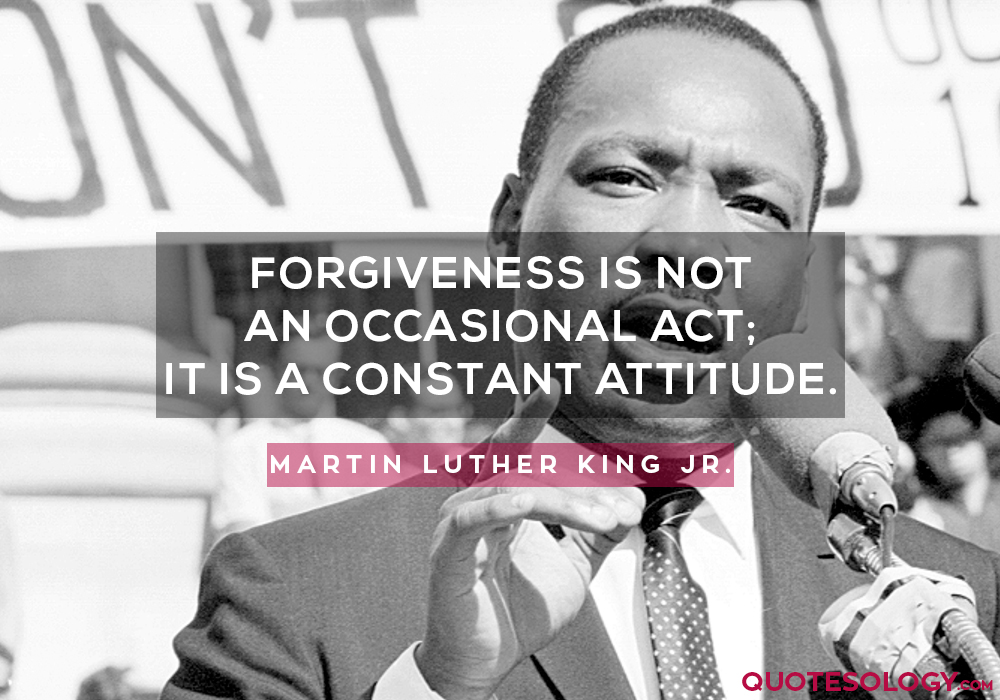 Forgiveness is not an occasional act; it is a constant attitude.