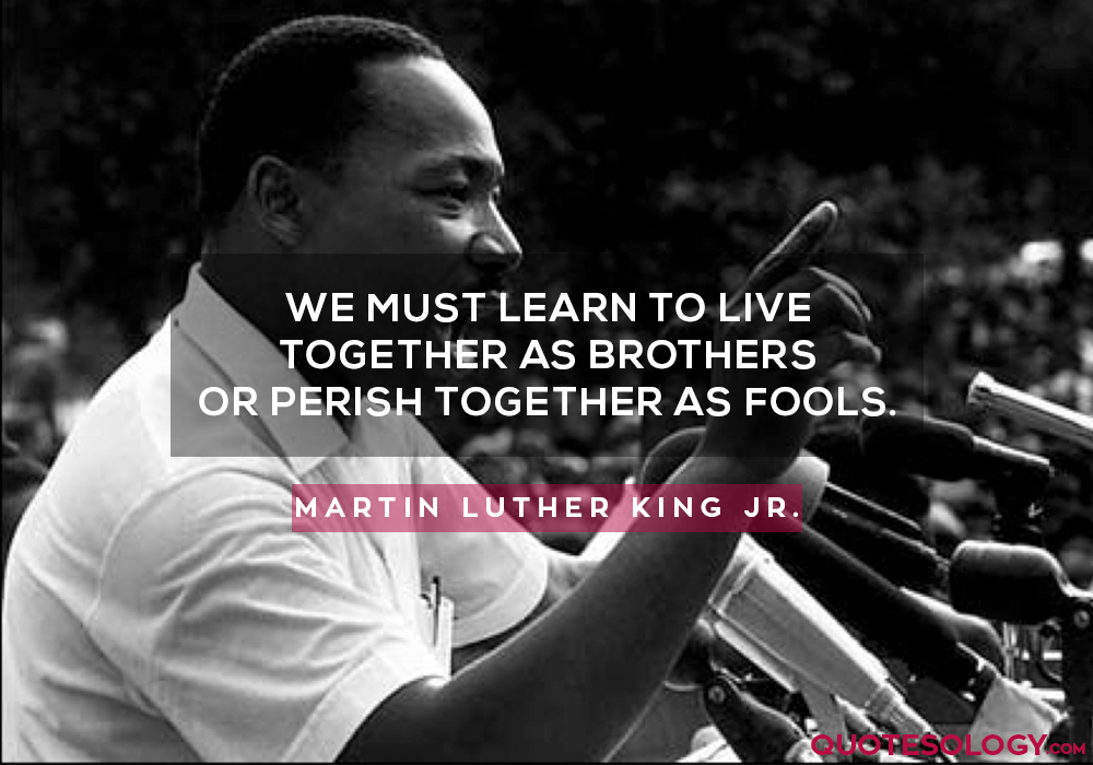 We must learn to live together as brothers or perish together as fools.