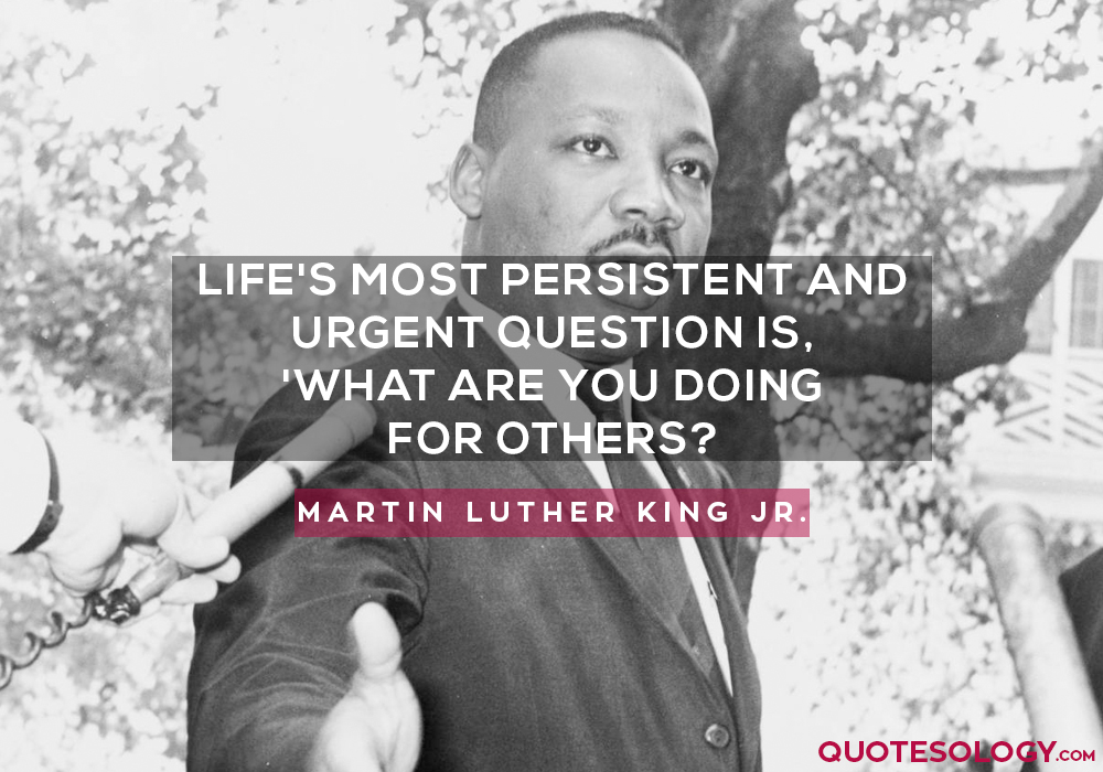 Life's most persistent and urgent question is, 'What are you doing for others?