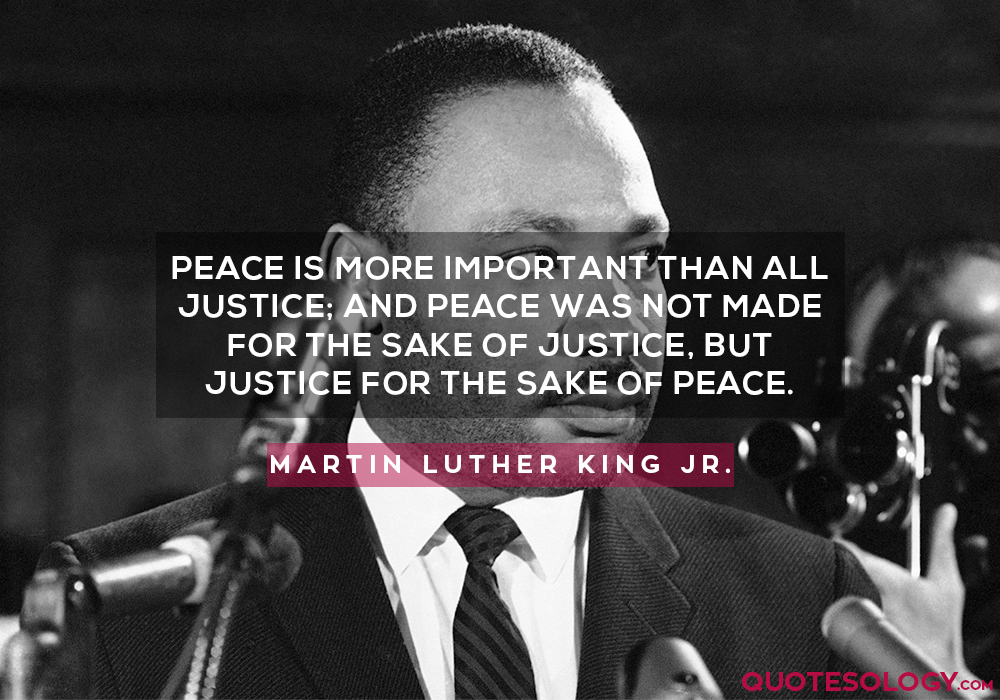 Peace is more important than all justice; and peace was not made for the sake of justice, but justice for the sake of peace.
