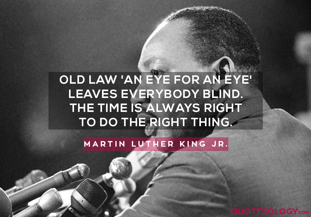 That old law about 'an eye for an eye' leaves everybody blind. The time is always right to do the right thing